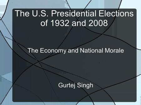 The U.S. Presidential Elections of 1932 and 2008 The Economy and National Morale Gurtej Singh.