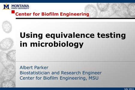 Center for Biofilm Engineering July 2011 Albert Parker Biostatistician and Research Engineer Center for Biofilm Engineering, MSU Using equivalence testing.