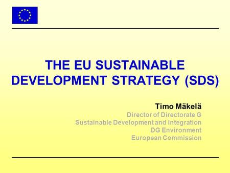 THE EU SUSTAINABLE DEVELOPMENT STRATEGY (SDS) Timo Mäkelä Director of Directorate G Sustainable Development and Integration DG Environment European Commission.