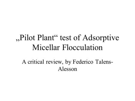 """Pilot Plant"" test of Adsorptive Micellar Flocculation A critical review, by Federico Talens- Alesson."