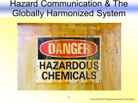 Copyright ©2012 Progressive Business Publications 1 Hazard Communication & The Globally Harmonized System.