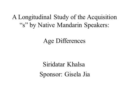 "A Longitudinal Study of the Acquisition ""s"" by Native Mandarin Speakers: Age Differences Siridatar Khalsa Sponsor: Gisela Jia."