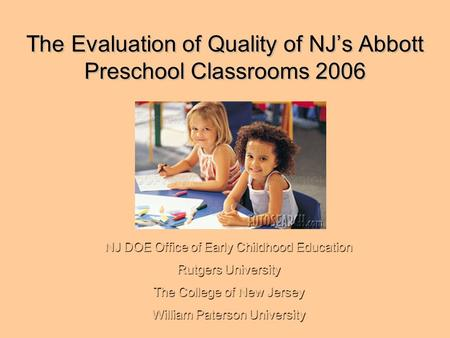 The Evaluation of Quality of NJ's Abbott Preschool Classrooms 2006 NJ DOE Office of Early Childhood Education Rutgers University The College of New Jersey.