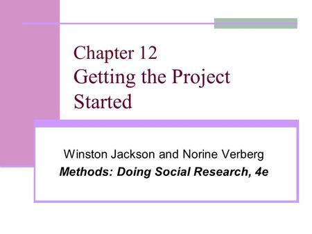 Chapter 12 Getting the Project Started Winston Jackson and Norine Verberg Methods: Doing Social Research, 4e.
