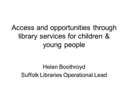 Access and opportunities through library services for children & young people Helen Boothroyd Suffolk Libraries Operational Lead.