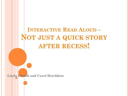 I NTERACTIVE R EAD A LOUD – N OT JUST A QUICK STORY AFTER RECESS ! Linda Biondi and Carol Hotchkiss.