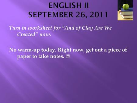 "ENGLISH II SEPTEMBER 26, 2011 Turn in worksheet for ""And of Clay Are We Created"" now. No warm-up today. Right now, get out a piece of paper to take notes."