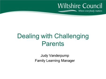 Dealing with Challenging Parents Judy Vanderpump Family Learning Manager.