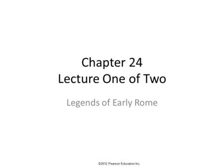 Chapter 24 Lecture One of Two Legends of Early Rome ©2012 Pearson Education Inc.