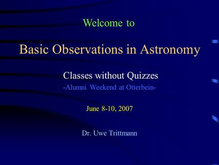 Basic Observations in Astronomy Classes without Quizzes -Alumni Weekend at Otterbein- June 8-10, 2007 Dr. Uwe Trittmann Welcome to.