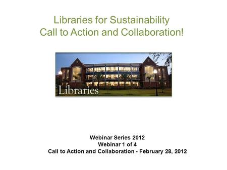 Libraries for Sustainability Call to Action and Collaboration! Webinar Series 2012 Webinar 1 of 4 Call to Action and Collaboration - February 28, 2012.