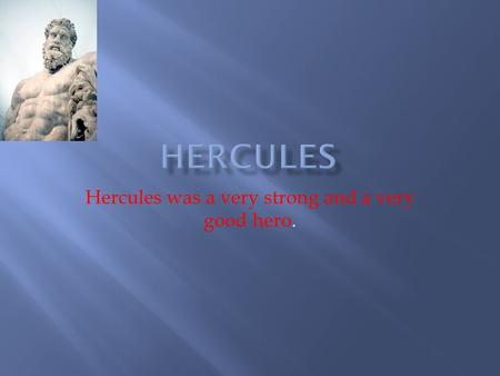 Hercules was a very strong and a very good hero.
