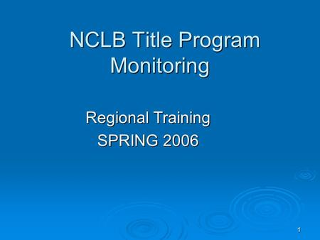 1 NCLB Title Program Monitoring NCLB Title Program Monitoring Regional Training SPRING 2006.