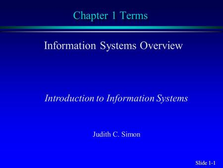 Slide 1-1 Chapter 1 Terms Information Systems Overview Introduction to Information Systems Judith C. Simon.