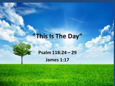 """This Is The Day"" Psalm 118:24 – 29 James 1:17."