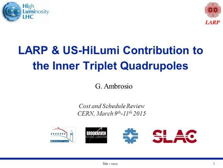 Title – xxxx 1 LARP & US-HiLumi Contribution to the Inner Triplet Quadrupoles G. Ambrosio Cost and Schedule Review CERN, March 9 th -11 th 2015.