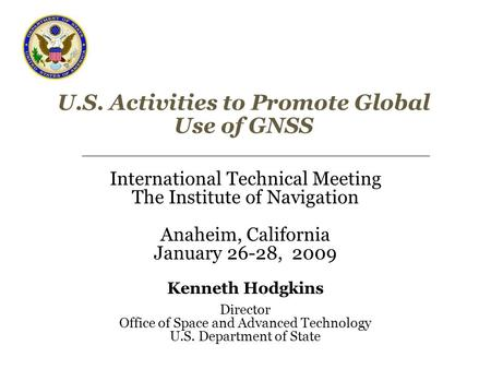 U.S. Activities to Promote Global Use of GNSS International Technical Meeting The Institute of Navigation Anaheim, California January 26-28, 2009 Kenneth.