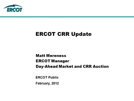 February, 2012 ERCOT Public ERCOT CRR Update Matt Mereness ERCOT Manager Day-Ahead Market and CRR Auction.