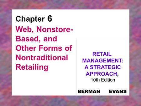 6 Chapter 6 Web, Nonstore- Based, and Other Forms of Nontraditional Retailing RETAIL MANAGEMENT: A STRATEGIC APPROACH, 10th Edition BERMAN EVANS.