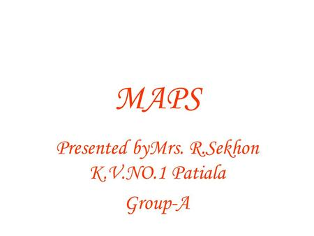 MAPS Presented byMrs. R.Sekhon K.V.NO.1 Patiala Group-A.