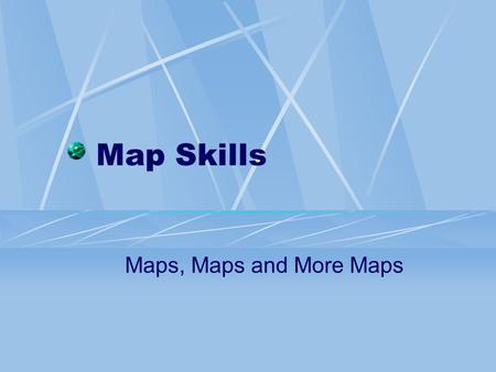 Map Skills Maps, Maps and More Maps.