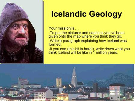 Icelandic Geology Your mission is … -To put the pictures and captions you've been given onto the map where you think they go. -Write a paragraph explaining.
