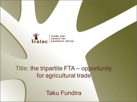 Title: the tripartite FTA – opportunity for agricultural trade Taku Fundira.