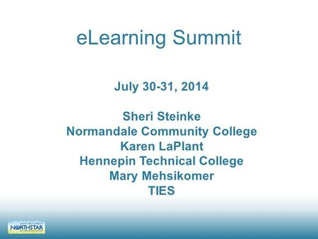 ELearning Summit July 30-31, 2014 Sheri Steinke Normandale Community College Karen LaPlant Hennepin Technical College Mary Mehsikomer TIES.