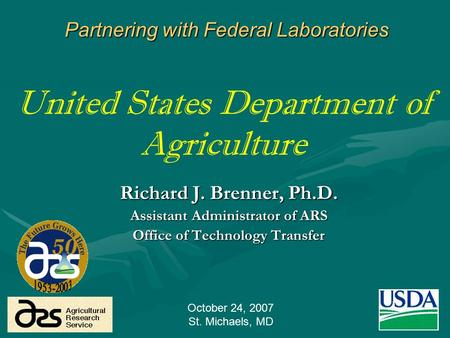 1 United States Department of Agriculture Richard J. Brenner, Ph.D. Assistant Administrator of ARS Office of Technology Transfer Partnering with Federal.
