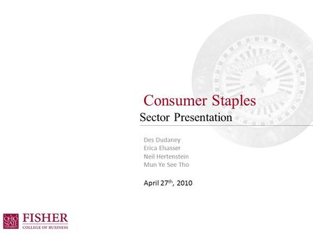 Consumer Staples Sector Presentation Des Dudaney Erica Elsasser Neil Hertenstein Mun Ye See Tho April 27 th, 2010.