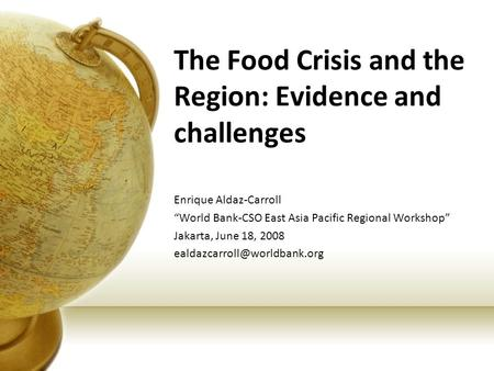 "The Food Crisis and the Region: Evidence and challenges Enrique Aldaz-Carroll ""World Bank-CSO East Asia Pacific Regional Workshop"" Jakarta, June 18, 2008."