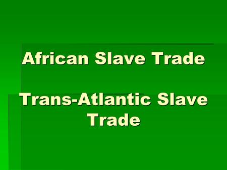African Slave Trade Trans-Atlantic Slave Trade. Video: Africans in America  For Handout For Handout For Handout  Part 1 25:40 to 41:40 Part 1 25:40.