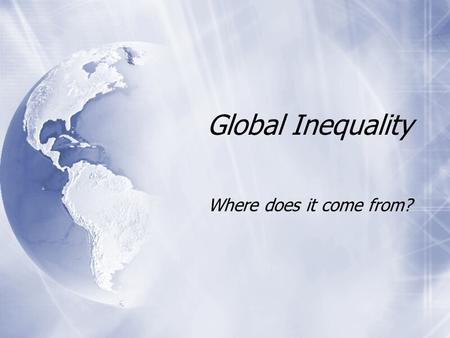 "Global Inequality Where does it come from?. Division of World Producers of manufactured goods ""Value Added"" Producers of raw materials Prices are ""volatile"""