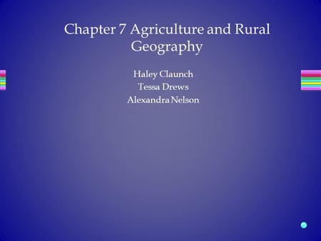 Haley Claunch Tessa Drews Alexandra Nelson Chapter 7 Agriculture and Rural Geography.