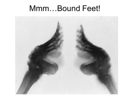 Mmm…Bound Feet!. Why Bind Feet? Marriage-ability ~ mothers wanted to ensure the best match for their daughters, and women were expected to have bound.