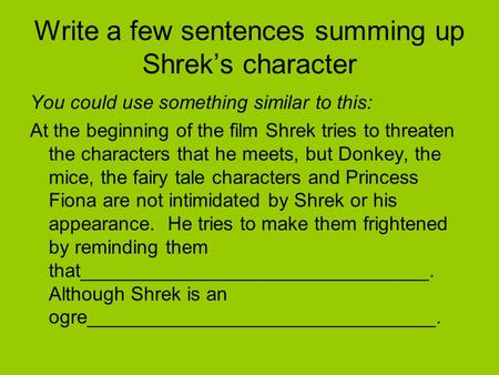 Write a few sentences summing up Shrek's character You could use something similar to this: At the beginning of the film Shrek tries to threaten the characters.