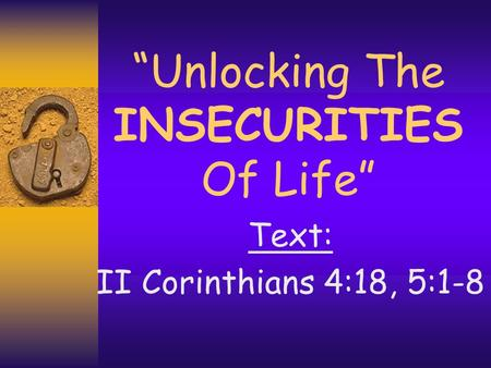 """Unlocking The INSECURITIES Of Life"" Text: II Corinthians 4:18, 5:1-8."