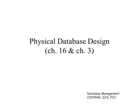 Database Management COP4540, SCS, FIU Physical Database Design (ch. 16 & ch. 3)