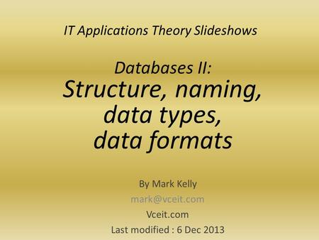 IT Applications Theory Slideshows By Mark Kelly Vceit.com Last modified : 6 Dec 2013 Databases II: Structure, naming, data types, data formats.