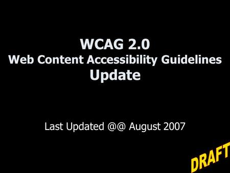WCAG 2.0 Web Content Accessibility Guidelines Update Last Updated August 2007.