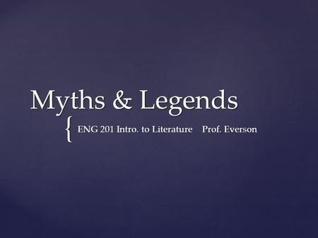 { Myths & Legends ENG 201 Intro. to Literature Prof. Everson.