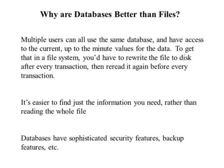Why are Databases Better than Files? Multiple users can all use the same database, and have access to the current, up to the minute values for the data.