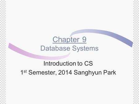 Chapter 9 Database Systems Introduction to CS 1 st Semester, 2014 Sanghyun Park.