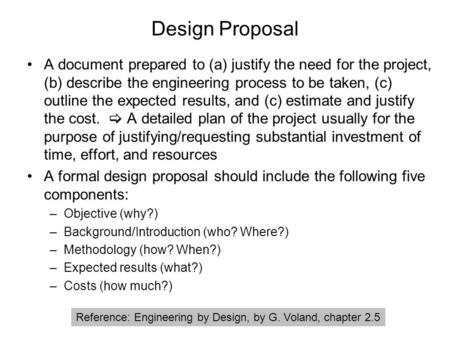 Design Proposal A document prepared to (a) justify the need for the project, (b) describe the engineering process to be taken, (c) outline the expected.