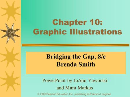 © 2005 Pearson Education, Inc., publishing as Pearson Longman Chapter 10: Graphic Illustrations PowerPoint by JoAnn Yaworski and Mimi Markus Bridging the.