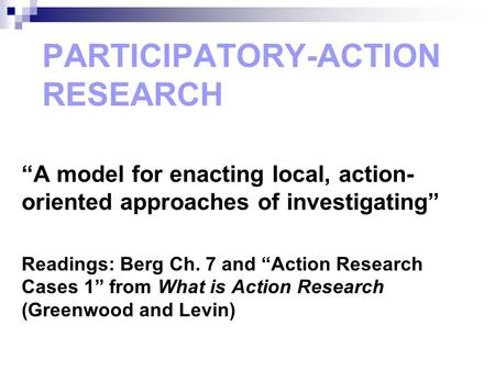 """A model for enacting local, action- oriented approaches of investigating"" Readings: Berg Ch. 7 and ""Action Research Cases 1"" from What is Action Research."