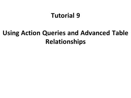 Tutorial 9 Using Action Queries and Advanced Table Relationships.
