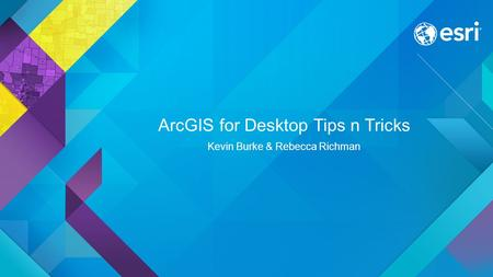 ArcGIS for Desktop Tips n Tricks Kevin Burke & Rebecca Richman.
