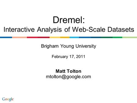 Brigham Young University February 17, 2011 Matt Tolton Dremel: Interactive Analysis of Web-Scale Datasets.