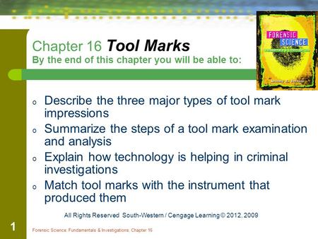 Forensic Science: Fundamentals & Investigations, Chapter 16 1 Chapter 16 Tool Marks By the end of this chapter you will be able to: o Describe the three.